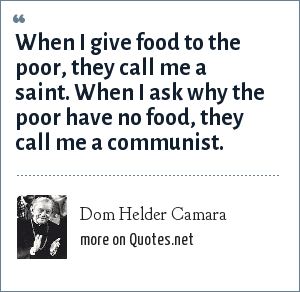 Dom Helder Camara: When I give food to the poor, they call me a saint. When I ask why the poor have no food, they call me a communist.