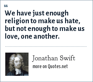 Jonathan Swift: We have just enough religion to make us hate, but not enough to make us love, one another.