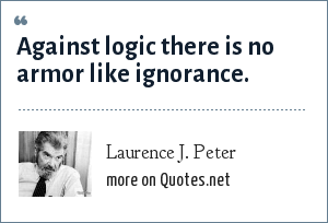 Laurence J. Peter: Against logic there is no armor like ignorance.