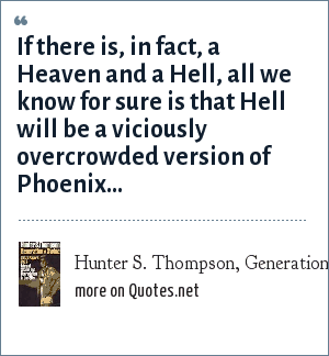 Hunter S. Thompson, Generation of Swine: If there is, in fact, a Heaven and a Hell, all we know for sure is that Hell will be a viciously overcrowded version of Phoenix...