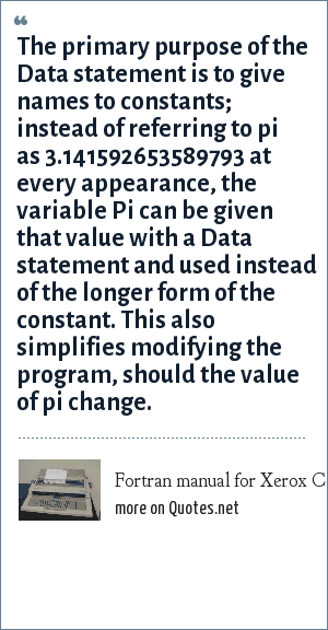 Fortran manual for Xerox Computers: The primary purpose of the Data statement is to give names to constants; instead of referring to pi as 3.141592653589793 at every appearance, the variable Pi can be given that value with a Data statement and used instead of the longer form of the constant. This also simplifies modifying the program, should the value of pi change.
