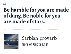 Serbian proverb: Be humble for you are made of dung. Be noble for you are made of stars.