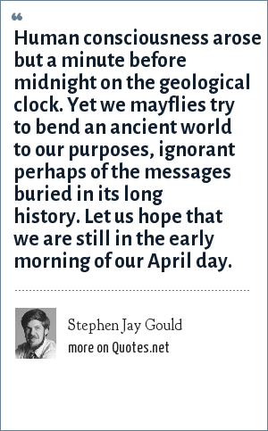 Stephen Jay Gould: Human consciousness arose but a minute before midnight on the geological clock. Yet we mayflies try to bend an ancient world to our purposes, ignorant perhaps of the messages buried in its long history. Let us hope that we are still in the early morning of our April day.