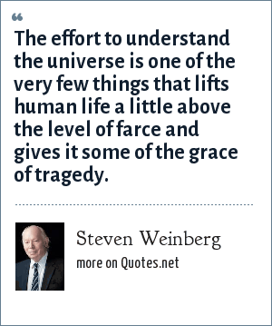 Steven Weinberg: The effort to understand the universe is one of the very few things that lifts human life a little above the level of farce and gives it some of the grace of tragedy.