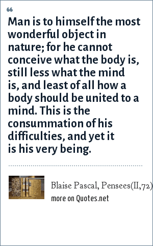 Blaise Pascal, Pensees(II,72): Man is to himself the most wonderful object in nature; for he cannot conceive what the body is, still less what the mind is, and least of all how a body should be united to a mind. This is the consummation of his difficulties, and yet it is his very being.