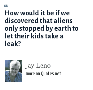 Jay Leno: How would it be if we discovered that aliens only stopped by earth to let their kids take a leak?