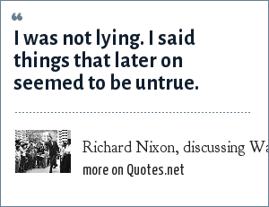 Richard Nixon, discussing Watergate: I was not lying. I said things that later on seemed to be untrue.