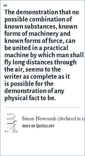 Simon Newcomb (declared in 1901): The demonstration that no possible combination of known substances, known forms of machinery and known forms of force, can be united in a practical machine by which man shall fly long distances through the air, seems to the writer as complete as it is possible for the demonstration of any physical fact to be.