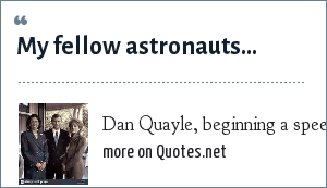 Dan Quayle, beginning a speech at an Apollo 11 anniversary celebration: My fellow astronauts...