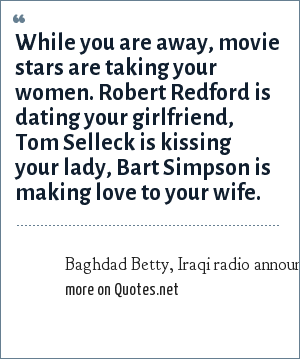 Baghdad Betty, Iraqi radio announcer, to gulf war troops: While you are away, movie stars are taking your women. Robert Redford is dating your girlfriend, Tom Selleck is kissing your lady, Bart Simpson is making love to your wife.