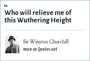 Sir Winston Churchill: Who will relieve me of this Wuthering Height
