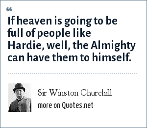 Sir Winston Churchill: If heaven is going to be full of people like Hardie, well, the Almighty can have them to himself.