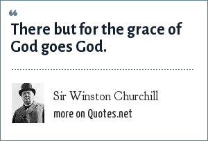 Sir Winston Churchill: There but for the grace of God goes God.