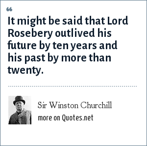 Sir Winston Churchill: It might be said that Lord Rosebery outlived his future by ten years and his past by more than twenty.