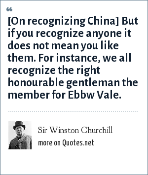 Sir Winston Churchill: [On recognizing China] But if you recognize anyone it does not mean you like them. For instance, we all recognize the right honourable gentleman the member for Ebbw Vale.