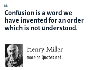 Henry Miller: Confusion is a word we have invented for an order which is not understood.