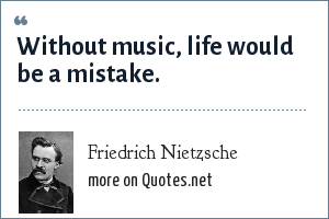 Friedrich Nietzsche: Without music, life would be a mistake.
