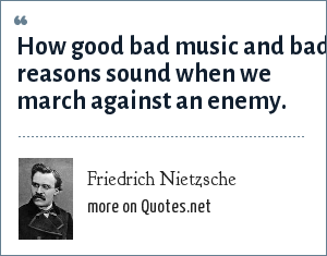 Friedrich Nietzsche: How good bad music and bad reasons sound when we march against an enemy.