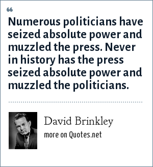 David Brinkley: Numerous politicians have seized absolute power and muzzled the press. Never in history has the press seized absolute power and muzzled the politicians.