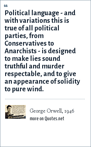 George Orwell, 1946: Political language - and with variations this is true of all political parties, from Conservatives to Anarchists - is designed to make lies sound truthful and murder respectable, and to give an appearance of solidity to pure wind.