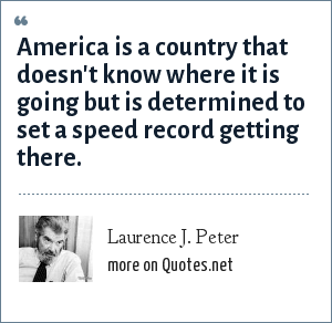 Laurence J. Peter: America is a country that doesn't know where it is going but is determined to set a speed record getting there.