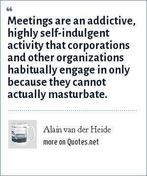 Alain van der Heide: Meetings are an addictive, highly self-indulgent activity that corporations and other organizations habitually engage in only because they cannot actually masturbate.