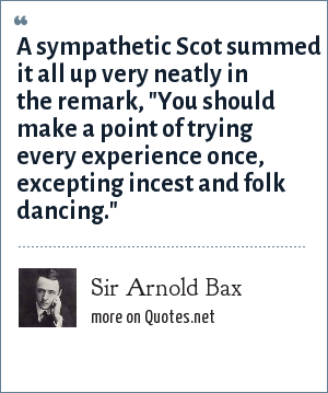 Sir Arnold Bax: A sympathetic Scot summed it all up very neatly in the remark,