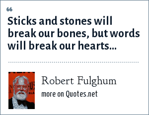 Robert Fulghum: Sticks and stones will break our bones, but words will break our hearts...