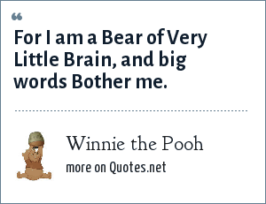 Winnie the Pooh: For I am a Bear of Very Little Brain, and big words Bother me.