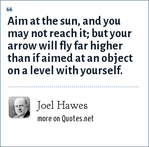 Joel Hawes: Aim at the sun, and you may not reach it; but your arrow will fly far higher than if aimed at an object on a level with yourself.