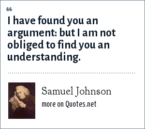 Samuel Johnson: I have found you an argument: but I am not obliged to find you an understanding.