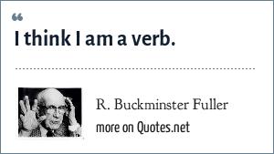 R. Buckminster Fuller: I think I am a verb.