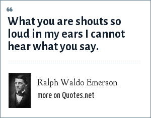 Ralph Waldo Emerson: What you are shouts so loud in my ears I cannot hear what you say.