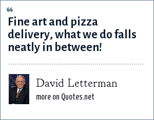 David Letterman: Fine art and pizza delivery, what we do falls neatly in between!