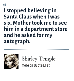 Shirley Temple: I stopped believing in Santa Claus when I was six. Mother took me to see him in a department store and he asked for my autograph.