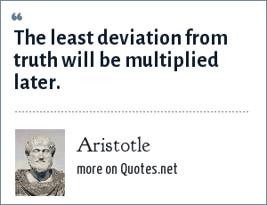 Aristotle: The least deviation from truth will be multiplied later.