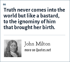 John Milton: Truth never comes into the world but like a bastard, to the ignominy of him that brought her birth.
