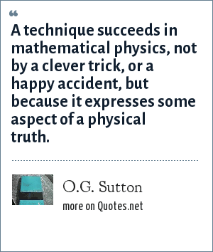 O.G. Sutton: A technique succeeds in mathematical physics, not by a clever trick, or a happy accident, but because it expresses some aspect of a physical truth.