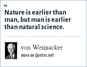 von Weizsacker: Nature is earlier than man, but man is earlier than natural science.