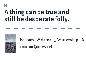 Richard Adams, _Watership Down_: A thing can be true and still be desperate folly.
