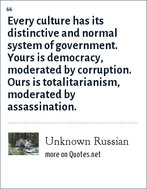 Unknown Russian: Every culture has its distinctive and normal system of government. Yours is democracy, moderated by corruption. Ours is totalitarianism, moderated by assassination.