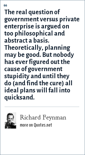 Richard Feynman: The real question of government versus private enterprise is argued on too philosophical and abstract a basis. Theoretically, planning may be good. But nobody has ever figured out the cause of government stupidity and until they do (and find the cure) all ideal plans will fall into quicksand.