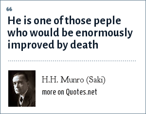 H.H. Munro (Saki): He is one of those peple who would be enormously improved by death