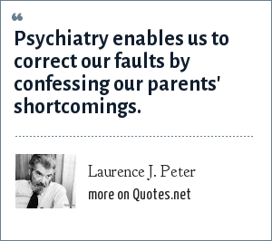 Laurence J. Peter: Psychiatry enables us to correct our faults by confessing our parents' shortcomings.