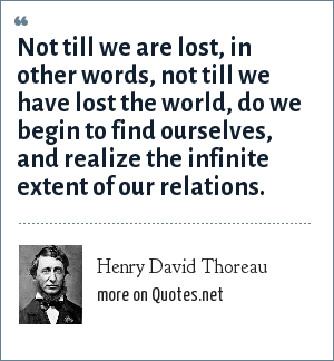 Henry David Thoreau: Not till we are lost, in other words, not till we have lost the world, do we begin to find ourselves, and realize the infinite extent of our relations.