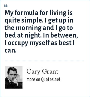 Cary Grant: My formula for living is quite simple. I get up in the morning and I go to bed at night. In between, I occupy myself as best I can.