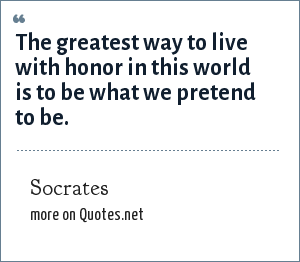 Socrates: The greatest way to live with honor in this world is to be what we pretend to be.