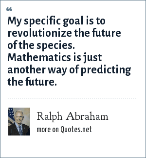 Ralph Abraham: My specific goal is to revolutionize the future of the species. Mathematics is just another way of predicting the future.