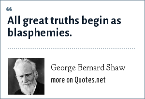 George Bernard Shaw: All great truths begin as blasphemies.