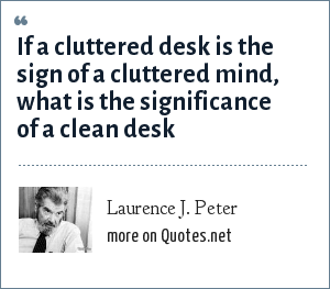 Laurence J. Peter: If a cluttered desk is the sign of a cluttered mind, what is the significance of a clean desk